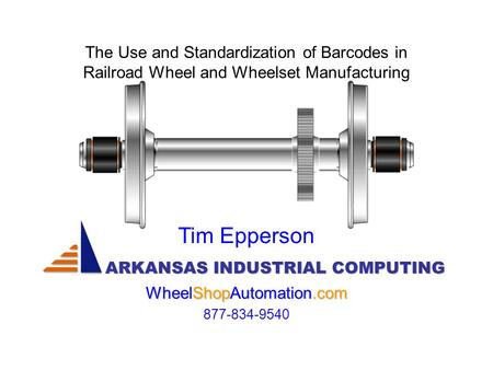 The Use and Standardization of Barcodes in Railroad Wheel and Wheelset Manufacturing ARKANSAS INDUSTRIAL COMPUTING Tim Epperson WheelShopAutomation.com.