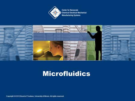 Microfluidics Copyright © 2012 Board of Trustees, University of Illinois. All rights reserved.