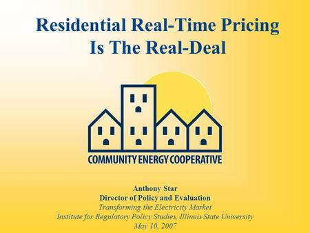 Residential Real-Time Pricing Is The Real-Deal Anthony Star Director of Policy and Evaluation Transforming the Electricity Market Institute for Regulatory.