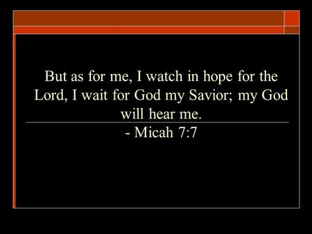 But as for me, I watch in hope for the Lord, I wait for God my Savior; my God will hear me. - Micah 7:7.