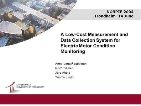 NORPIE 2004 Trondheim, 14 June A Low-Cost Measurement and Data Collection System for Electric Motor Condition Monitoring Anna-Lena Rautiainen Risto Tiainen.