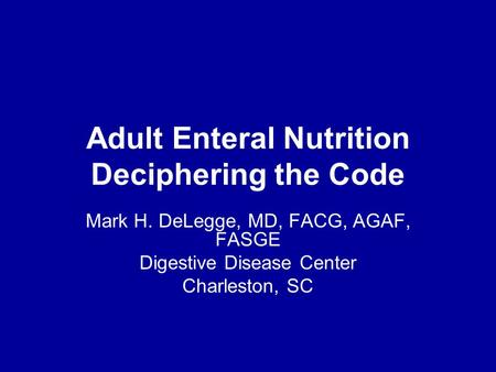 Adult Enteral Nutrition Deciphering the Code Mark H. DeLegge, MD, FACG, AGAF, FASGE Digestive Disease Center Charleston, SC.