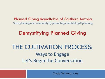 Demystifying Planned Giving THE CULTIVATION PROCESS: Ways to Engage Let's Begin the Conversation Clyde W. Kunz, CFRE Planned Giving Roundtable of Southern.