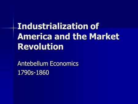 Industrialization of America and the Market Revolution Antebellum Economics 1790s-1860.