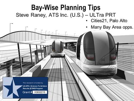 Bay-Wise Planning Tips Steve Raney, ATS Inc. (U.S.) – ULTra PRT Cities21, Palo Alto Many Bay Area opps.