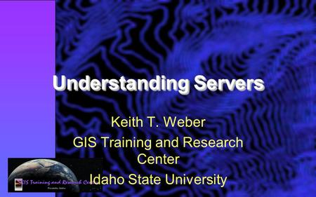 Understanding Servers Keith T. Weber GIS Training and Research Center Idaho State University.