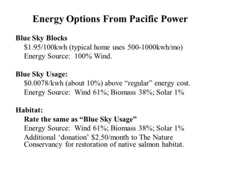 Energy Options From Pacific Power Blue Sky Blocks $1.95/100kwh (typical home uses 500-1000kwh/mo) Energy Source: 100% Wind. Blue Sky Usage: $0.0078/kwh.