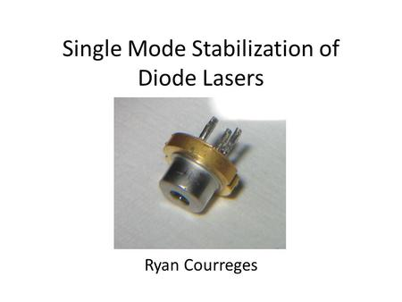 Single Mode Stabilization of Diode Lasers Ryan Courreges.