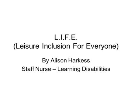 L.I.F.E. (Leisure Inclusion For Everyone) By Alison Harkess Staff Nurse – Learning Disabilities.