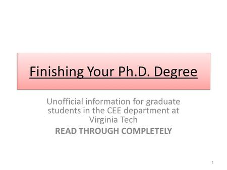 Finishing Your Ph.D. Degree Unofficial information for graduate students in the CEE department at Virginia Tech READ THROUGH COMPLETELY 1.