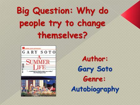Big Question: Why do people try to change themselves? Author: Gary Soto Genre:Autobiography.