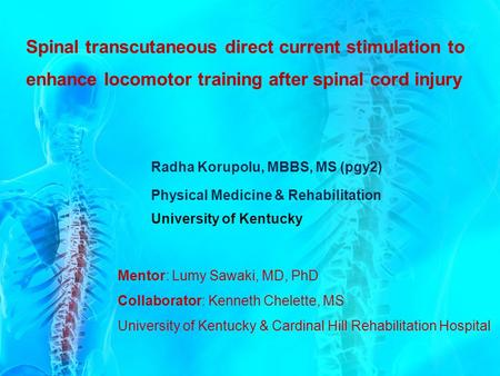 Spinal transcutaneous direct current stimulation to enhance locomotor training after spinal cord injury Radha Korupolu, MBBS, MS (pgy2) Physical Medicine.