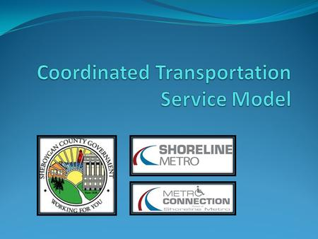 What is Coordinated Services? Common Goals Increase ridership Minimize expenses Maximize Revenues Build Partnerships Share Resources Reduce duplication.