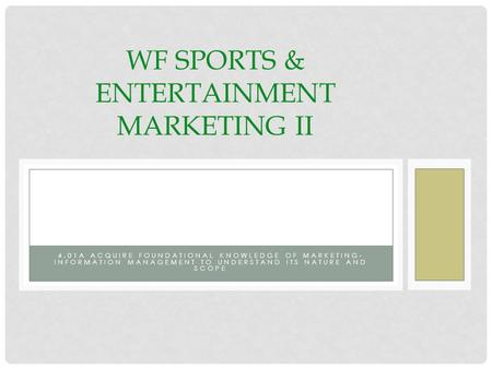 4.01A ACQUIRE FOUNDATIONAL KNOWLEDGE OF MARKETING- INFORMATION MANAGEMENT TO UNDERSTAND ITS NATURE AND SCOPE WF SPORTS & ENTERTAINMENT MARKETING II.