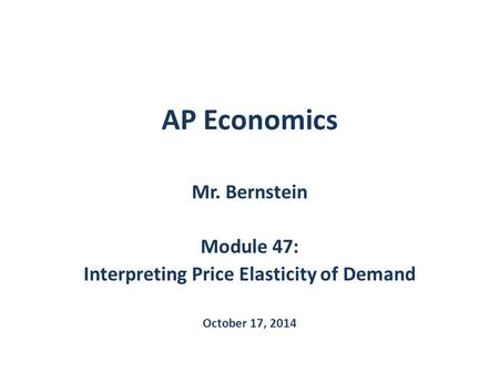 AP Economics Mr. Bernstein Module 47: Interpreting Price Elasticity of Demand October 17, 2014.