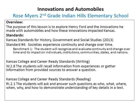 Innovations and Automobiles Rose Myers 2 nd Grade Indian Hills Elementary School Overview: The purpose of this lesson is to explore Henry Ford and the.