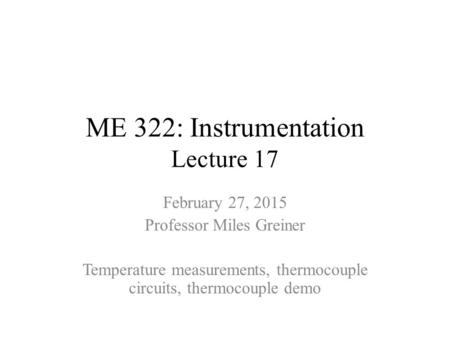 ME 322: Instrumentation Lecture 17 February 27, 2015 Professor Miles Greiner Temperature measurements, thermocouple circuits, thermocouple demo.
