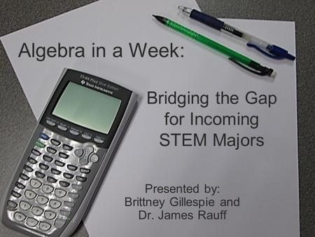 Bridging the Gap for Incoming STEM Majors Presented by: Brittney Gillespie and Dr. James Rauff Algebra in a Week: