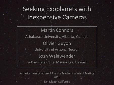 Seeking Exoplanets with Inexpensive Cameras Martin Connors Athabasca University, Alberta, Canada Olivier Guyon University of Arizona, Tucson Josh Walawender.