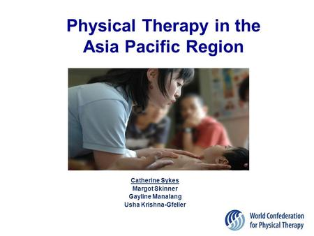 Physical Therapy in the Asia Pacific Region Catherine Sykes Margot Skinner Gayline Manalang Usha Krishna-Gfeller 1.