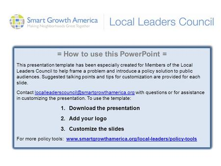 = How to use this PowerPoint = This presentation template has been especially created for Members of the Local Leaders Council to help frame a problem.