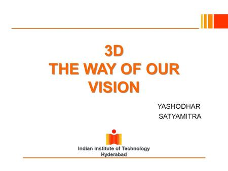 Indian Institute of Technology Hyderabad 3D THE WAY OF OUR VISION YASHODHAR SATYAMITRA.