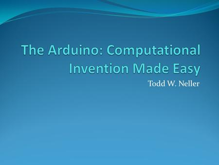 Todd W. Neller. What is an Arduino? A small, open-source, affordable, easy-to-program microcontroller (much like a CPU) 16K RAM Up to 20Mhz clock Inexpensive: