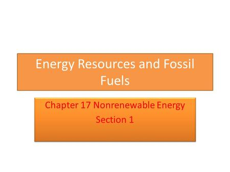 Energy Resources and Fossil Fuels Chapter 17 Nonrenewable Energy Section 1 Chapter 17 Nonrenewable Energy Section 1.
