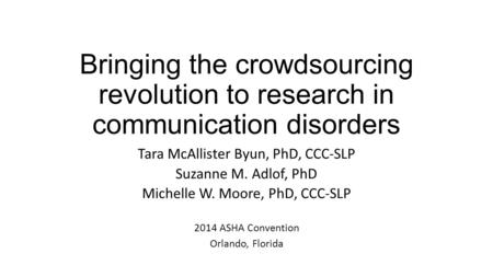 Bringing the crowdsourcing revolution to research in communication disorders Tara McAllister Byun, PhD, CCC-SLP Suzanne M. Adlof, PhD Michelle W. Moore,
