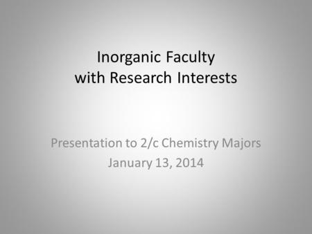 Inorganic Faculty with Research Interests Presentation to 2/c Chemistry Majors January 13, 2014.