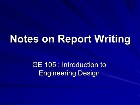 Notes on Report Writing GE 105 : Introduction to Engineering Design.