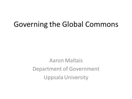 Governing the Global Commons Aaron Maltais Department of Government Uppsala University.