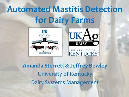 Automated Mastitis Detection for Dairy Farms Amanda Sterrett & Jeffrey Bewley University of Kentucky Dairy Systems Management.