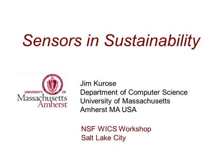 Sensors in Sustainability Jim Kurose Department of Computer Science University of Massachusetts Amherst MA USA NSF WICS Workshop Salt Lake City.