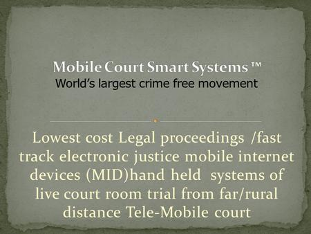Lowest cost Legal proceedings /fast track electronic justice mobile internet devices (MID)hand held systems of live court room trial from far/rural distance.