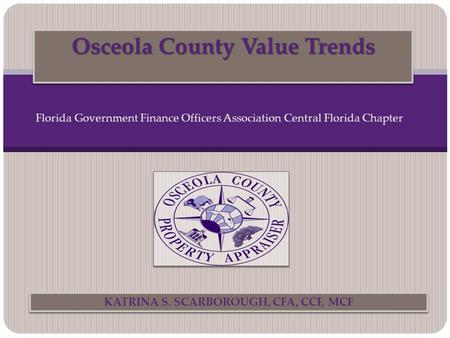 Osceola County Value Trends KATRINA S. SCARBOROUGH, CFA, CCF, MCF Florida Government Finance Officers Association Central Florida Chapter.