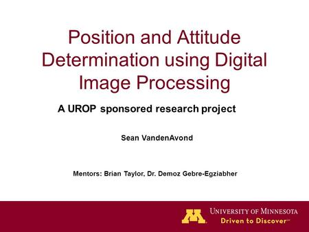 Position and Attitude Determination using Digital Image Processing Sean VandenAvond Mentors: Brian Taylor, Dr. Demoz Gebre-Egziabher A UROP sponsored research.
