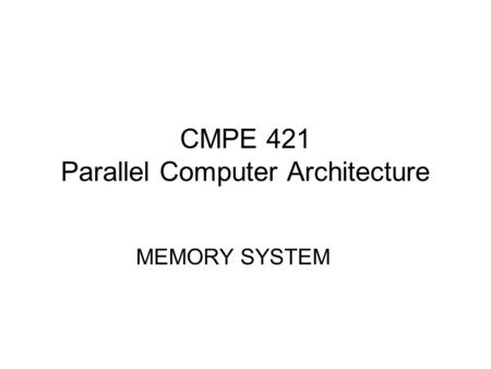 CMPE 421 Parallel Computer Architecture MEMORY SYSTEM.