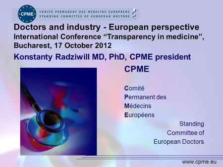 Www.cpme.eu CPME Comité Permanent des Médecins Européens Standing Committee of European Doctors Doctors and industry - European perspective International.