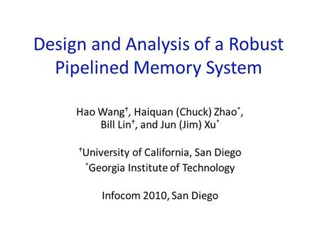 Design and Analysis of a Robust Pipelined Memory System Hao Wang †, Haiquan (Chuck) Zhao *, Bill Lin †, and Jun (Jim) Xu * † University of California,