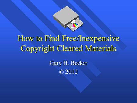 How to Find Free/Inexpensive Copyright Cleared Materials Gary H. Becker © 2012.