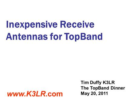 Inexpensive Receive Antennas for TopBand Tim Duffy K3LR The TopBand Dinner May 20, 2011 www.K3LR.com.