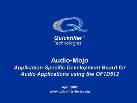 1 www.quickfiltertech.com Audio-Mojo Application-Specific Development Board for Audio Applications using the QF1D512 April 2007 www.quickfiltertech.com.