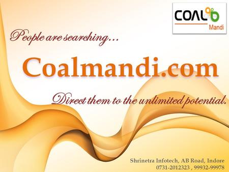 People are searching… Direct them to the unlimited potential. Coalmandi.com Shrinetra Infotech, AB Road, Indore 0731-2012323, 99932-99978.