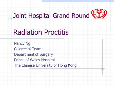 Joint Hospital Grand Round Radiation Proctitis Nancy Ng Colorectal Team Department of Surgery Prince of Wales Hospital The Chinese University of Hong Kong.