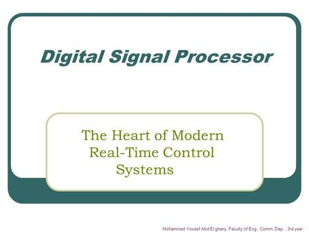 Mohammed Yousef Abd El ghany, Faculty of Eng., Comm. Dep., 3rd year. Digital Signal Processor The Heart of Modern Real-Time Control Systems.