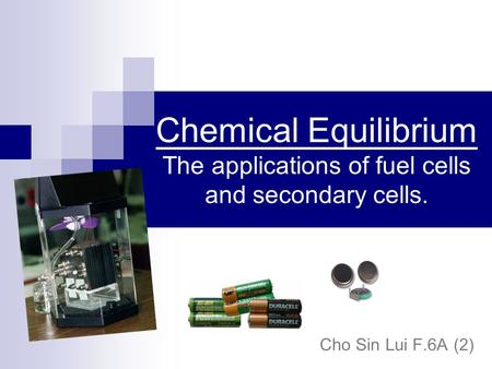 Chemical Equilibrium The applications of fuel cells and secondary cells. Cho Sin Lui F.6A (2)