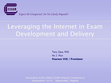 Leveraging the Internet in Exam Development and Delivery Tony Zara, PhD Ho J. Mun Pearson VUE / Promissor Expect the Unexpected: Are We Clearly Prepared?