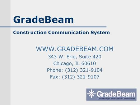 GradeBeam Construction Communication System WWW.GRADEBEAM.COM 343 W. Erie, Suite 420 Chicago, IL 60610 Phone: (312) 321-9104 Fax: (312) 321-9107.