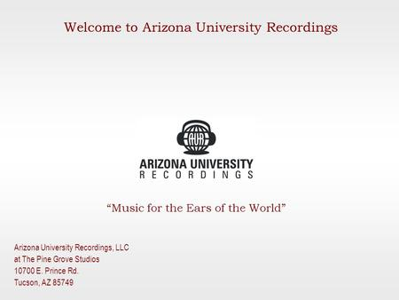 """Music for the Ears of the World"" Arizona University Recordings, LLC at The Pine Grove Studios 10700 E. Prince Rd. Tucson, AZ 85749 Welcome to Arizona."